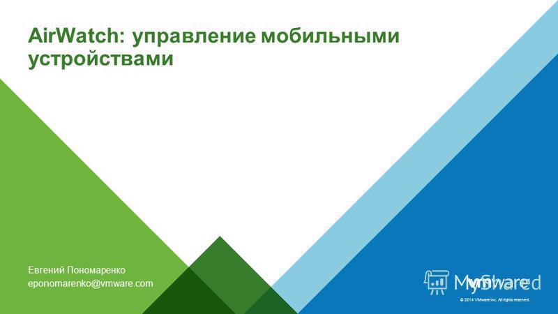 © 2014 VMware Inc. All rights reserved. AirWatch: управление мобильными устройствами Евгений Пономаренко eponomarenko@vmware.com