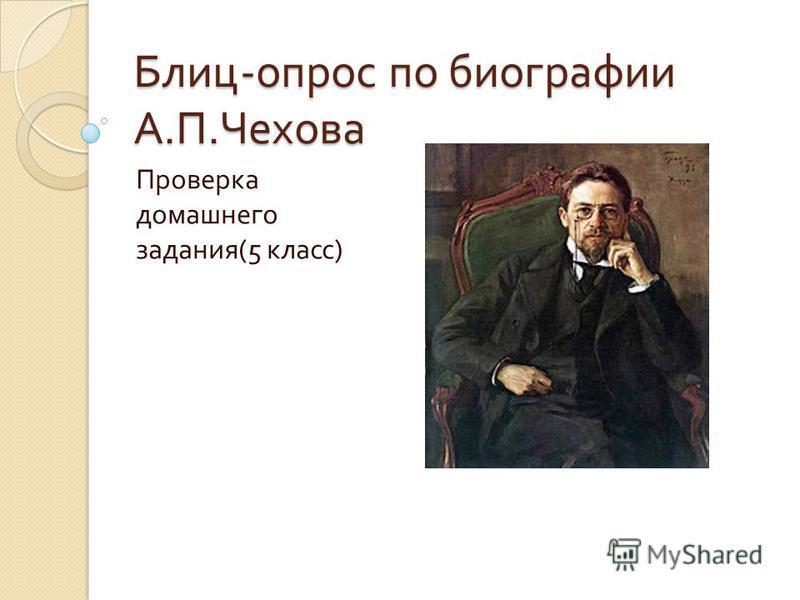 Блиц - опрос по биографии А. П. Чехова Проверка домашнего задания (5 класс )