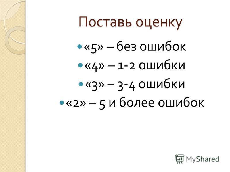 Поставь оценку «5» – без ошибок «4» – 1-2 ошибки «3» – 3-4 ошибки «2» – 5 и более ошибок