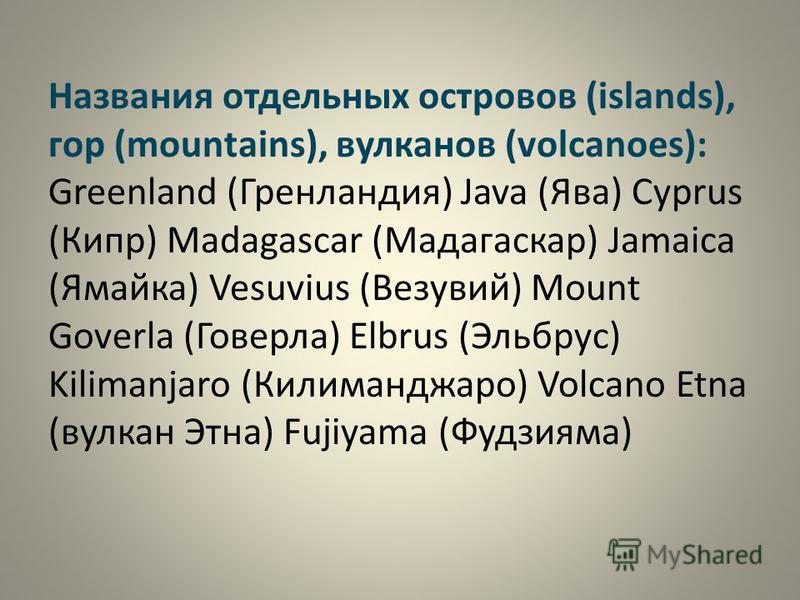 Названия отдельных островов (islands), гор (mountains), вулканов (volcanoes): Greenland (Гренландия) Java (Ява) Cyprus (Кипр) Madagascar (Мадагаскар) Jamaica (Ямайка) Vesuvius (Везувий) Mount Goverla (Говерла) Elbrus (Эльбрус) Kilimanjaro (Килиманджа