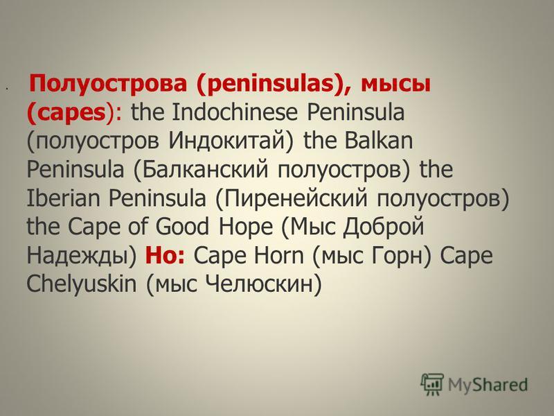 Полуострова (peninsulas), мысы (capes): the Indochinese Peninsula (полуостров Индокитай) the Balkan Peninsula (Балканский полуостров) the Iberian Peninsula (Пиренейский полуостров) the Cape of Good Hope (Мыс Доброй Надежды) Но: Cape Horn (мыс Горн) C