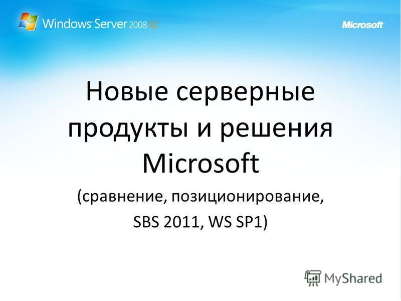Новые серверные продукты и решения Microsoft (сравнение, позиционирование, SBS 2011, WS SP1)