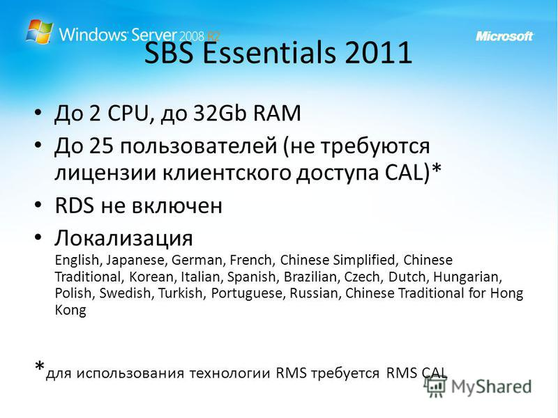SBS Essentials 2011 До 2 CPU, до 32Gb RAM До 25 пользователей (не требуются лицензии клиентского доступа CAL)* RDS не включен Локализация English, Japanese, German, French, Chinese Simplified, Chinese Traditional, Korean, Italian, Spanish, Brazilian,