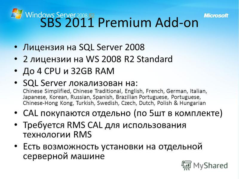 SBS 2011 Premium Add-on Лицензия на SQL Server 2008 2 лицензии на WS 2008 R2 Standard До 4 CPU и 32GB RAM SQL Server локализован на: Chinese Simplified, Chinese Traditional, English, French, German, Italian, Japanese, Korean, Russian, Spanish, Brazil