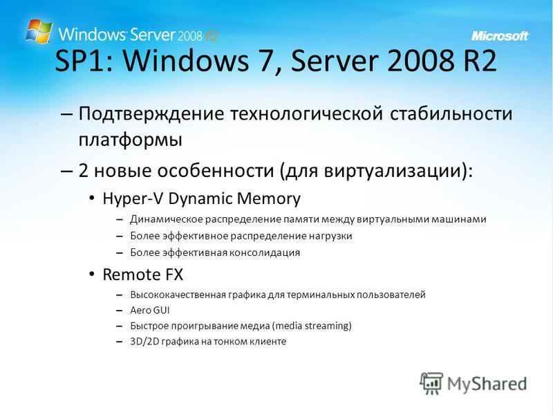SP1: Windows 7, Server 2008 R2 – Подтверждение технологической стабильности платформы – 2 новые особенности (для виртуализации): Hyper-V Dynamic Memory – Динамическое распределение памяти между виртуальными машинами – Более эффективное распределение