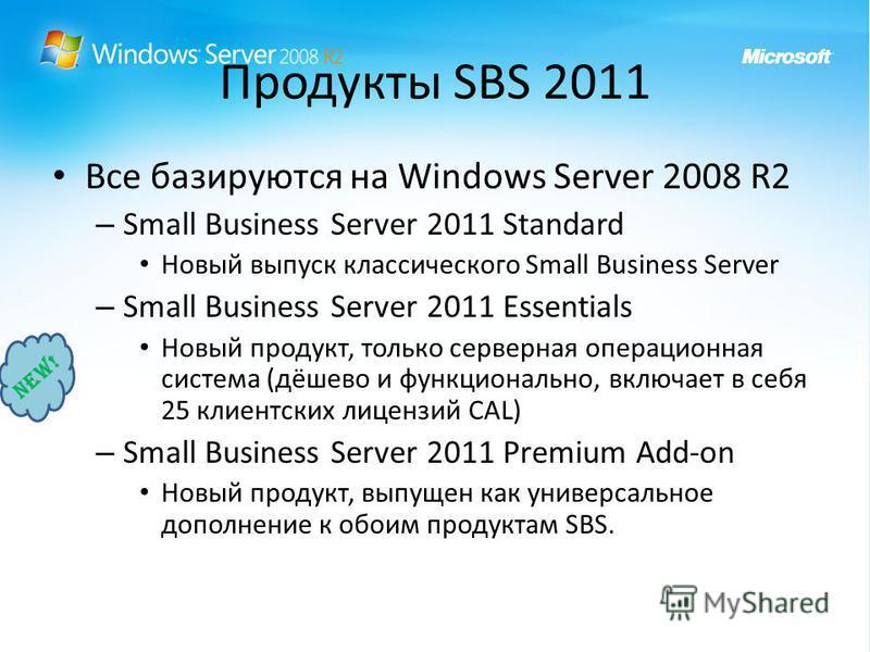 Продукты SBS 2011 Все базируются на Windows Server 2008 R2 – Small Business Server 2011 Standard Новый выпуск классического Small Business Server – Small Business Server 2011 Essentials Новый продукт, только серверная операционная система (дёшево и ф
