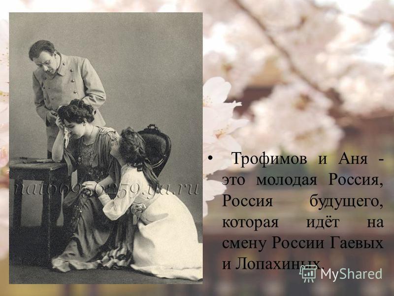 Трофимов и Аня - это молодая Россия, Россия будущего, которая идёт на смену России Гаевых и Лопахиных.
