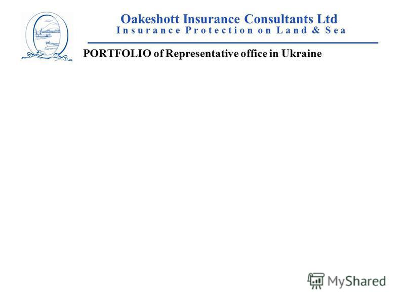 Oakeshott Insurance Consultants Ltd I n s u r a n c e P r o t e c t i o n o n L a n d & S e a ____________________________________________________ PORTFOLIO of Representative office in Ukraine