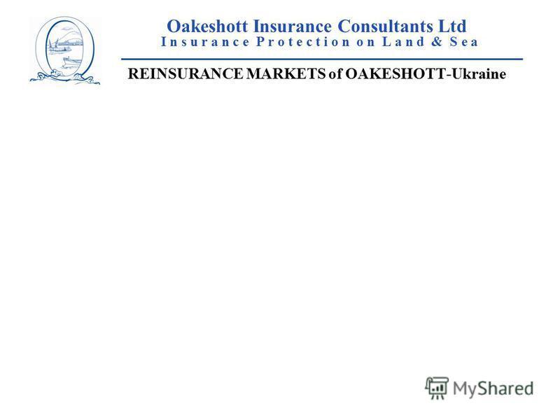 Oakeshott Insurance Consultants Ltd I n s u r a n c e P r o t e c t i o n o n L a n d & S e a ____________________________________________________ REINSURANCE MARKETS of OAKESHOTT-Ukraine