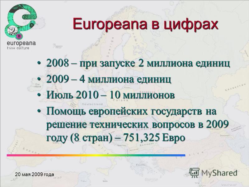 Europeana в цифрах 2008 – при запуске 2 миллиона единиц 2008 – при запуске 2 миллиона единиц 2009 – 4 миллиона единиц 2009 – 4 миллиона единиц Июль 2010 – 10 миллионов Июль 2010 – 10 миллионов Помощь европейских государств на решение технических вопр