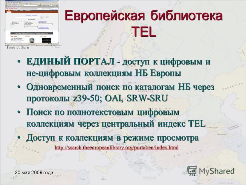 20 мая 2009 года Европейская библиотека TEL ЕДИНЫЙ ПОРТАЛ - доступ к цифровым и не-цифровым коллекциям НБ ЕвропыЕДИНЫЙ ПОРТАЛ - доступ к цифровым и не-цифровым коллекциям НБ Европы Одновременный поиск по каталогам НБ через протоколы z39-50; OAI, SRW-