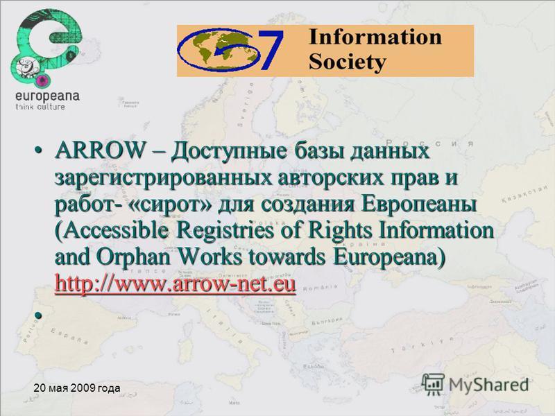 20 мая 2009 года ARROW – Доступные базы данных зарегистрированных авторских прав и работ- «сирот» для создания Европеаны (Accessible Registries of Rights Information and Orphan Works towards Europeana) http://www.arrow-net.euARROW – Доступные базы да