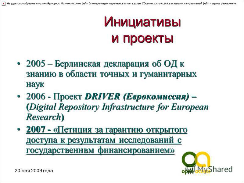 20 мая 2009 года Инициативы и проекты 2005 – Берлинская декларация об ОД к знанию в области точных и гуманитарных наук 2005 – Берлинская декларация об ОД к знанию в области точных и гуманитарных наук 2006 - Проект DRIVER (Еврокомиссия) – (Digital Rep