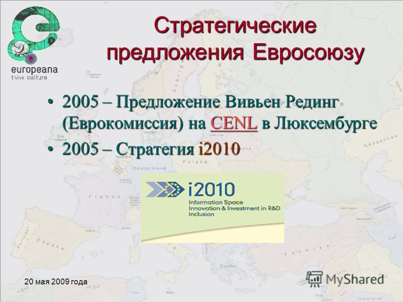 20 мая 2009 года Стратегические предложения Евросоюзу 2005 – Предложение Вивьен Рединг (Еврокомиссия) на CENL в Люксембурге 2005 – Предложение Вивьен Рединг (Еврокомиссия) на CENL в ЛюксембургеCENL 2005 – Стратегия i20102005 – Стратегия i2010