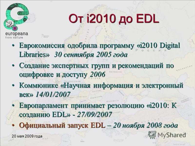 20 мая 2009 года От i2010 до EDL Еврокомиссия одобрила программу «i2010 Digital Libraries» 30 сентября 2005 года Еврокомиссия одобрила программу «i2010 Digital Libraries» 30 сентября 2005 года Создание экспертных групп и рекомендаций по оцифровке и д