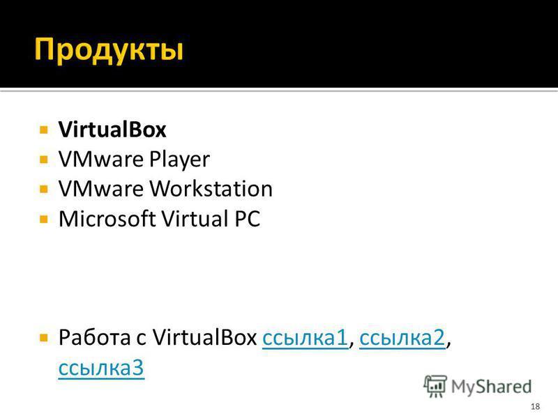 VirtualBox VMware Player VMware Workstation Microsoft Virtual PC Работа с VirtualBox ссылка 1, ссылка 2, ссылка 3 ссылка 1 ссылка 2 ссылка 3 18