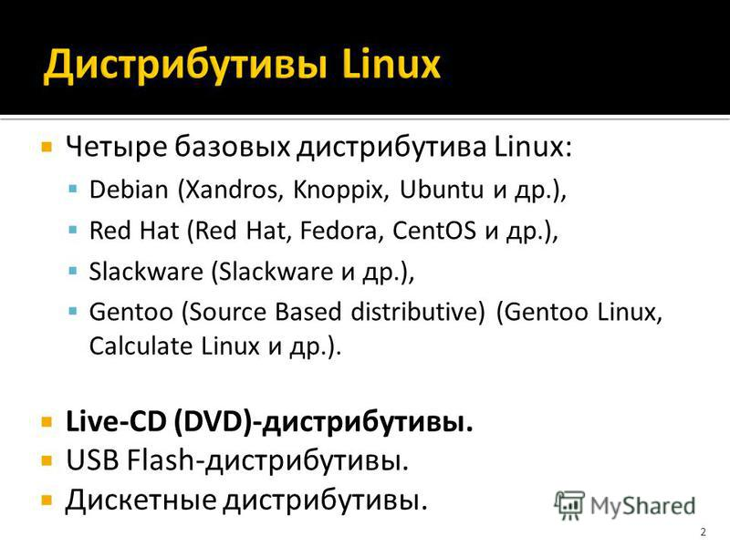 Четыре базовых дистрибутива Linux: Debian (Xandros, Knoppix, Ubuntu и др.), Red Hat (Red Hat, Fedora, CentOS и др.), Slackware (Slackware и др.), Gentoo (Source Based distributive) (Gentoo Linux, Calculate Linux и др.). Live-CD (DVD)-дистрибутивы. US