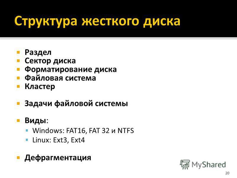 Раздел Сектор диска Форматирование диска Файловая система Кластер Задачи файловой системы Виды: Windows: FAT16, FAT 32 и NTFS Linux: Ext3, Ext4 Дефрагментация 20