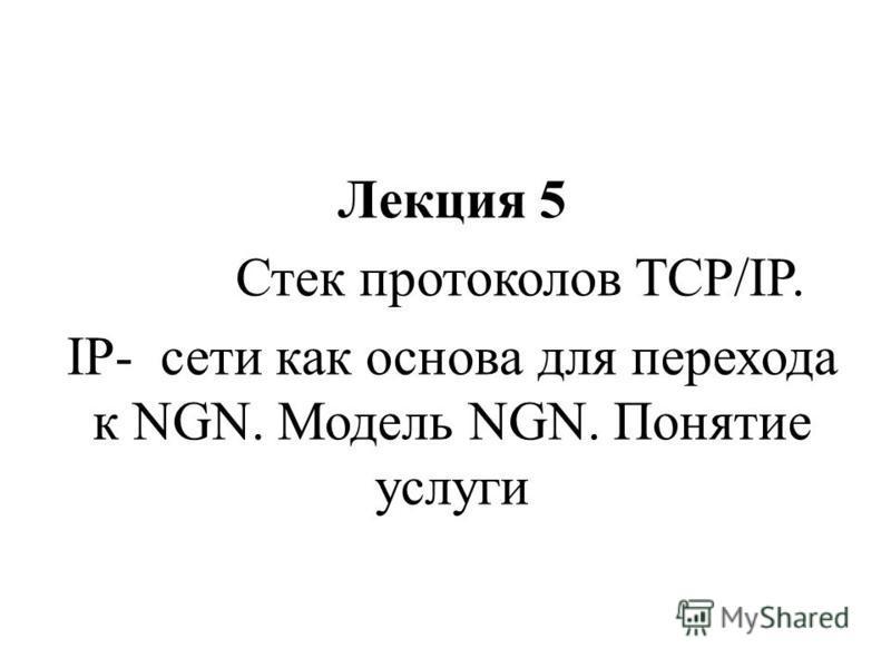 Лекция 5 Стек протоколов TCP/IP. IP- сети как основа для перехода к NGN. Модель NGN. Понятие услуги
