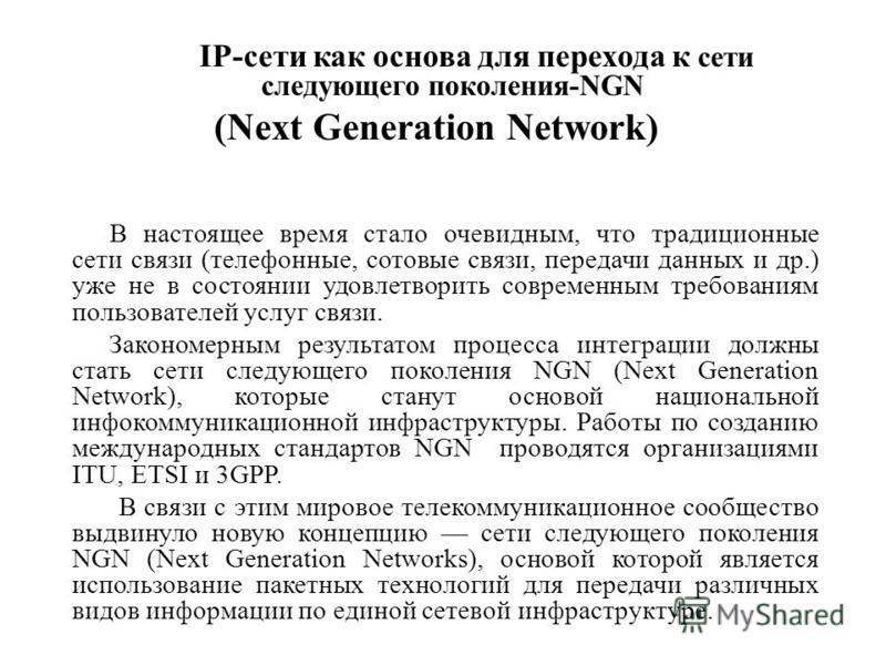 IP-сети как основа для перехода к сети следующего поколения-NGN (Next Generation Network) В настоящее время стало очевидным, что традиционные сети связи (телефонные, сотовые связи, передачи данных и др.) уже не в состоянии удовлетворить современным т