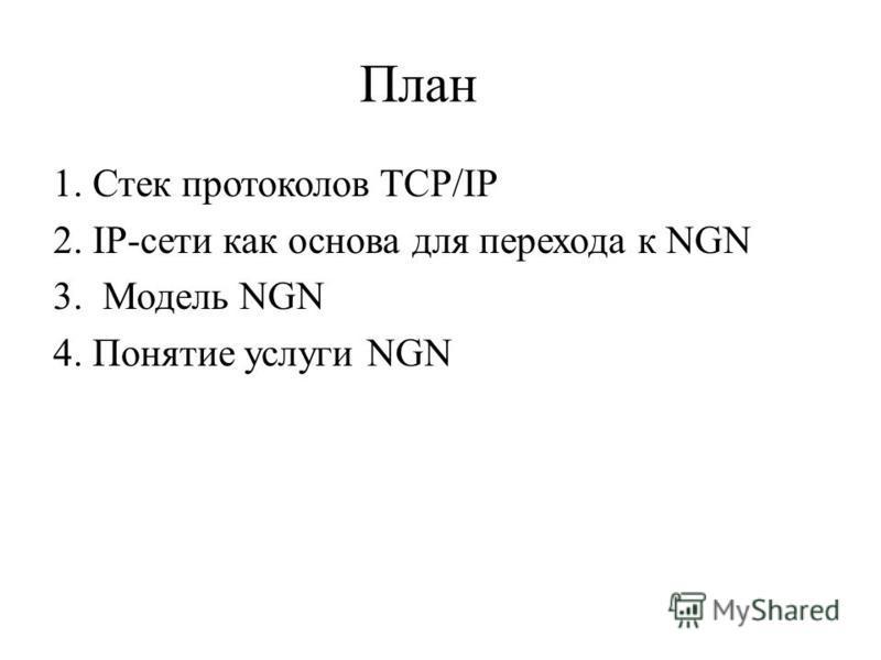 План 1. Стек протоколов TCP/IP 2. IP-сети как основа для перехода к NGN 3. Модель NGN 4. Понятие услуги NGN