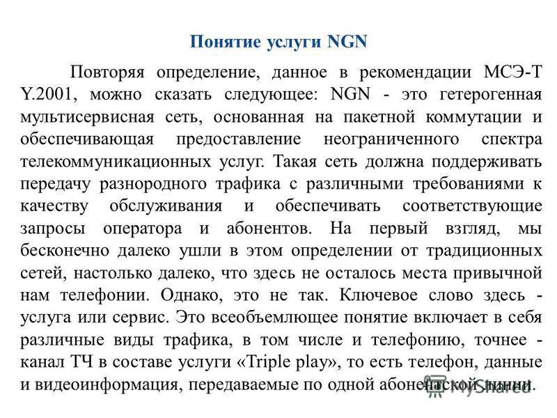 Понятие услуги NGN Повторяя определение, данное в рекомендации МСЭ-Т Y.2001, можно сказать следующее: NGN - это гетерогенная мультисервисная сеть, основанная на пакетной коммутации и обеспечивающая предоставление неограниченного спектра телекоммуника