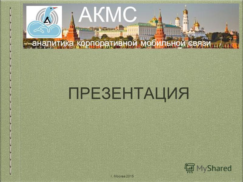 аналитика корпоративной мобильной связи АКМС ПРЕЗЕНТАЦИЯ г. Москва 2015