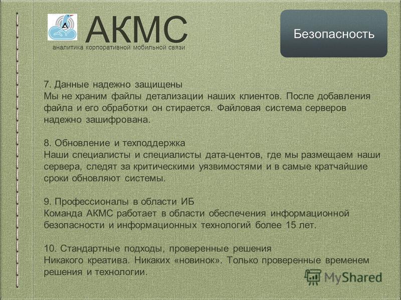 АКМС аналитика корпоративной мобильной связи Безопасность 7. Данные надежно защищены Мы не храним файлы детализации наших клиентов. После добавления файла и его обработки он стирается. Файловая система серверов надежно зашифрована. 8. Обновление и те
