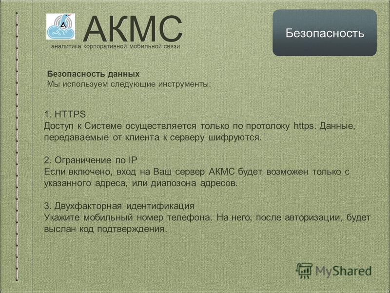 АКМС аналитика корпоративной мобильной связи Безопасность Безопасность данных Мы используем следующие инструменты: 1. HTTPS Доступ к Системе осуществляется только по протоколу https. Данные, передаваемые от клиента к серверу шифруются. 2. Ограничение