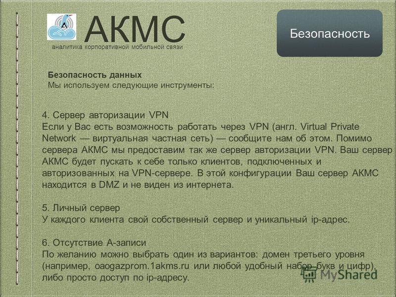 АКМС аналитика корпоративной мобильной связи Безопасность Безопасность данных Мы используем следующие инструменты: 4. Сервер авторизации VPN Если у Вас есть возможность работать через VPN (англ. Virtual Private Network виртуальная частная сеть) сообщ