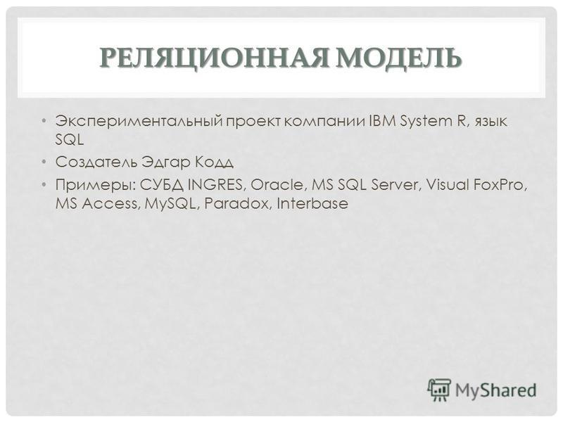 РЕЛЯЦИОННАЯ МОДЕЛЬ Экспериментальный проект компании IBM System R, язык SQL Создатель Эдгар Кодд Примеры: CУБД INGRES, Oracle, MS SQL Server, Visual FoxPro, MS Access, MySQL, Paradox, Interbase