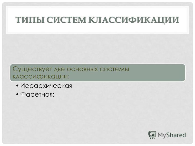 ТИПЫ СИСТЕМ КЛАССИФИКАЦИИ Существует две основных системы классификации: Иерархическая Фасетная: