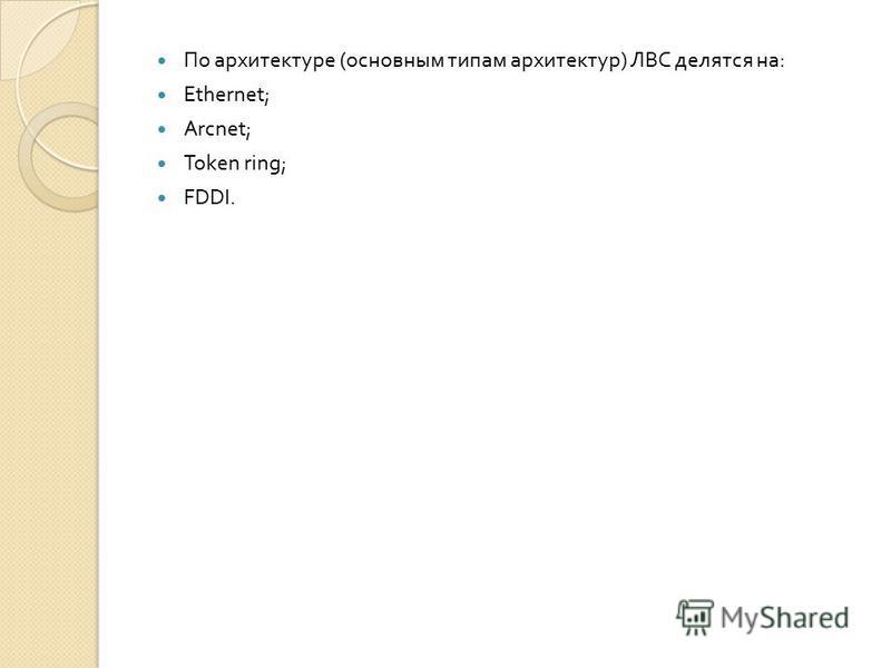 По архитектуре ( основным типам архитектур ) ЛВС делятся на : Ethernet; Arcnet; Token ring; FDDI.