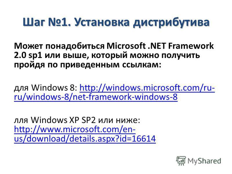 Шаг 1. Установка дистрибутива Может понадобиться Microsoft.NET Framework 2.0 sp1 или выше, который можно получить пройдя по приведенным ссылкам: для Windows 8: http://windows.microsoft.com/ru- ru/windows-8/net-framework-windows-8http://windows.micros