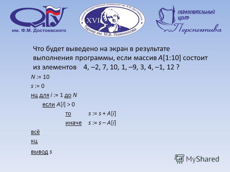 Что будет выведено на экран в результате выполнения программы, если массив A[1:10] состоит из элементов 4, –2, 7, 10, 1, –9, 3, 4, –1, 12 ? N := 10 s := 0 нц для i := 1 до N если A[i] > 0 то s := s + A[i] иначе s := s – A[i] всё кц вывод s