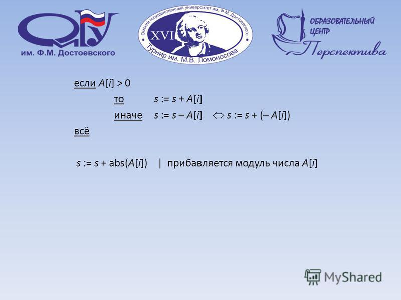 если A[i] > 0 то s := s + A[i] иначе s := s – A[i] s := s + (– A[i]) всё s := s + abs(A[i]) | прибавляется модуль числа A[i]