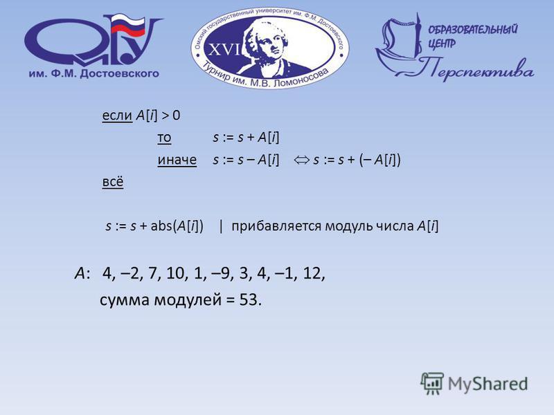 если A[i] > 0 то s := s + A[i] иначе s := s – A[i] s := s + (– A[i]) всё s := s + abs(A[i]) | прибавляется модуль числа A[i] A: 4, –2, 7, 10, 1, –9, 3, 4, –1, 12, сумма модулей = 53.