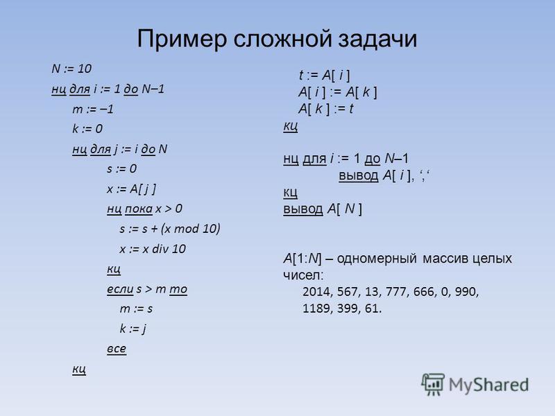 N := 10 нц для i := 1 до N–1 m := –1 k := 0 нц для j := i до N s := 0 x := A[ j ] нц пока x > 0 s := s + (x mod 10) x := x div 10 кц если s > m то m := s k := j все кц Пример сложной задачи t := A[ i ] A[ i ] := A[ k ] A[ k ] := t кц нц для i := 1 до