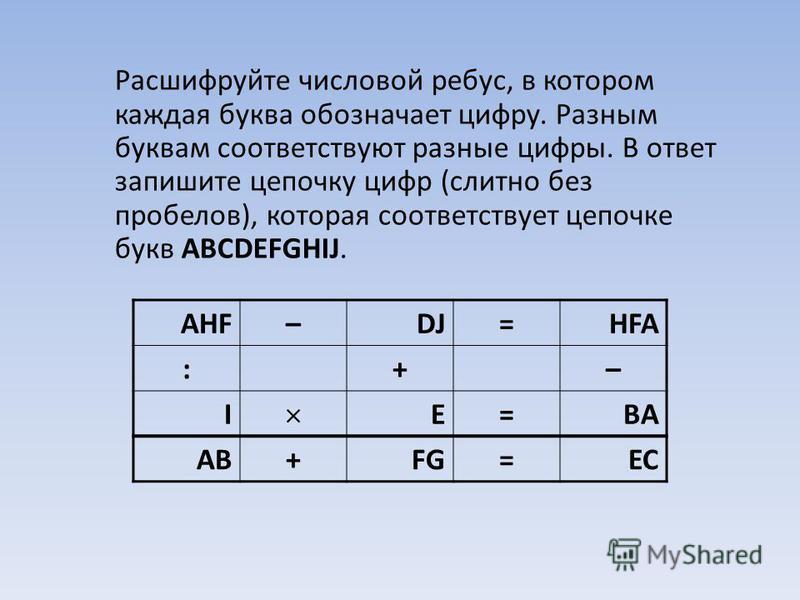Расшифруйте числовой ребус, в котором каждая буква обозначает цифру. Разным буквам соответствуют разные цифры. В ответ запишите цепочку цифр (слитно без пробелов), которая соответствует цепочке букв ABCDEFGHIJ. AHF–DJ=HFA :+– I E=BA AB+FG=EC