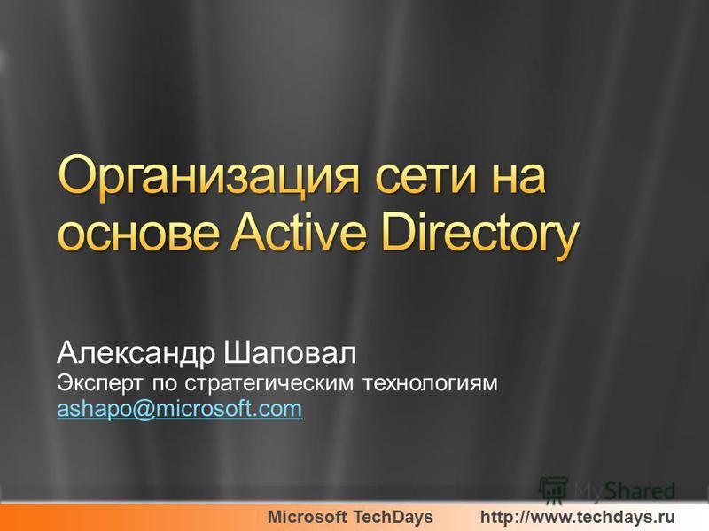 Microsoft TechDayshttp://www.techdays.ru Александр Шаповал Эксперт по стратегическим технологиям ashapo@microsoft.com