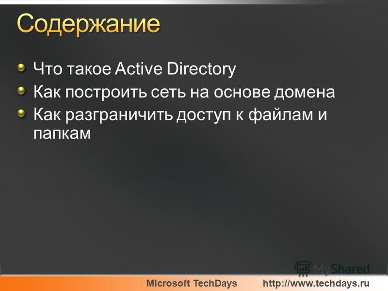 Microsoft TechDayshttp://www.techdays.ru Что такое Active Directory Как построить сеть на основе домена Как разграничить доступ к файлам и папкам