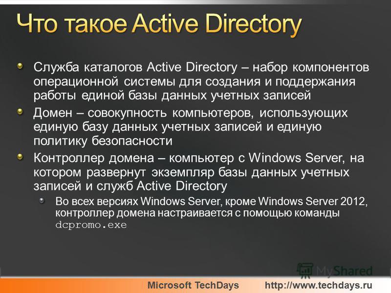 Microsoft TechDayshttp://www.techdays.ru Служба каталогов Active Directory – набор компонентов операционной системы для создания и поддержания работы единой базы данных учетных записей Домен – совокупность компьютеров, использующих единую базу данных