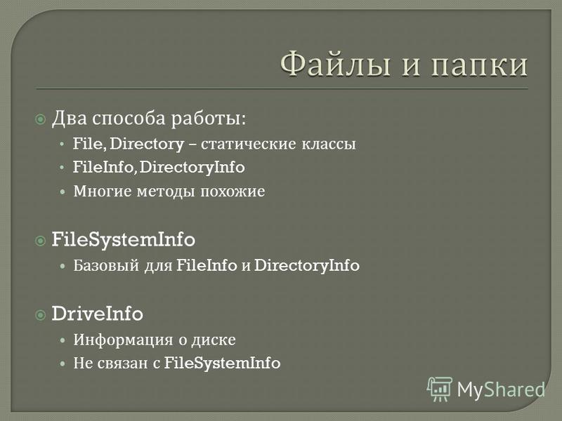 Два способа работы : File, Directory – статические классы FileInfo, DirectoryInfo Многие методы похожие FileSystemInfo Базовый для FileInfo и DirectoryInfo DriveInfo Информация о диске Не связан с FileSystemInfo
