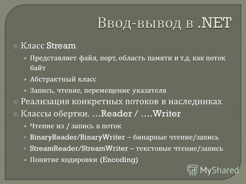 Класс Stream Представляет файл, порт, область памяти и т. д. как поток байт Абстрактный класс Запись, чтение, перемещение указателя Реализация конкретных потоков в наследниках Классы обертки. …Reader / ….Writer Чтение из / запись в поток BinaryReader