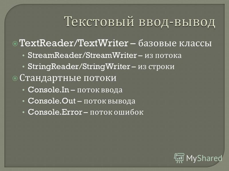 TextReader/TextWriter – базовые классы StreamReader/StreamWriter – из потока StringReader/StringWriter – из строки Стандартные потоки Console.In – поток ввода Console.Out – поток вывода Console.Error – поток ошибок
