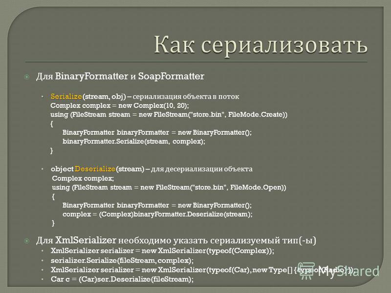 Для BinaryFormatter и SoapFormatter Serialize Serialize(stream, obj) – сериализация объекта в поток Complex complex = new Complex(10, 20); using (FileStream stream = new FileStream(