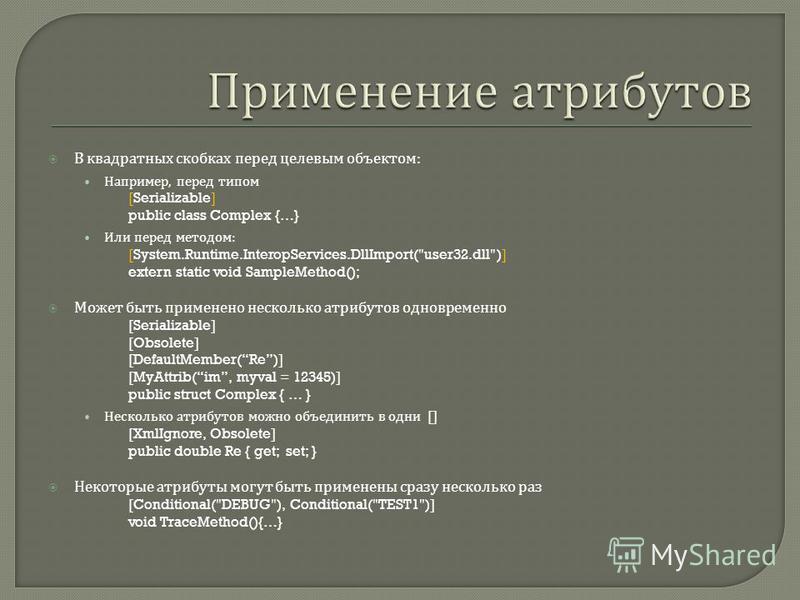 В квадратных скобках перед целевым объектом : Например, перед типом [Serializable] public class Complex {…} Или перед методом : [System.Runtime.InteropServices.DllImport(