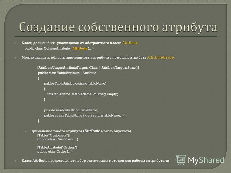 Attribute Класс, должен быть унаследован от абстрактного класса Attribute Attribute public class ColumnAttribute : Attribute {…} AttributeUsage Можно задавать область применимости атрибута с помощью атрибута AttributeUsage [AttributeUsage(AttributeTa