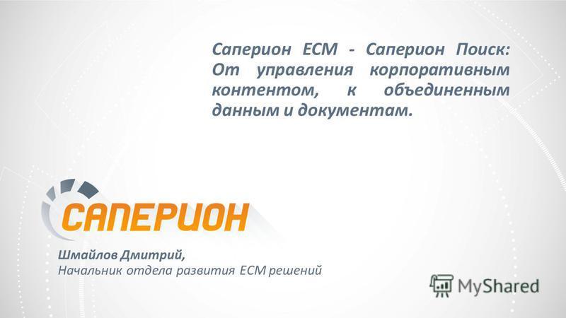 Саперион ECM - Саперион Поиск: От управления корпоративным контентом, к объединенным данным и документам. Шмайлов Дмитрий, Начальник отдела развития ECM решений