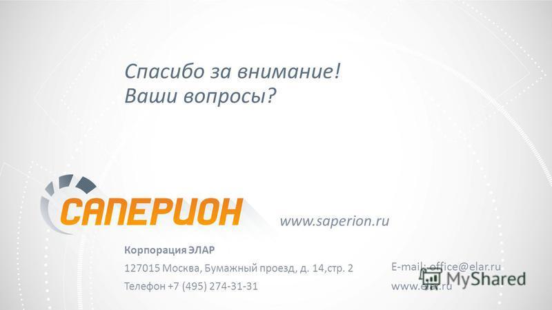 Спасибо за внимание! Ваши вопросы? Корпорация ЭЛАР 127015 Москва, Бумажный проезд, д. 14,стр. 2 Телефон +7 (495) 274-31-31 E-mail: office@elar.ru www.elar.ru www.saperion.ru